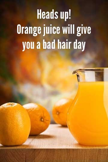 Heads up: Orange juice will give you a bad hair day!