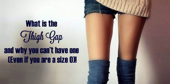 What is the 'Thigh Gap' and why you can't have it (Even if you are a size 0)!