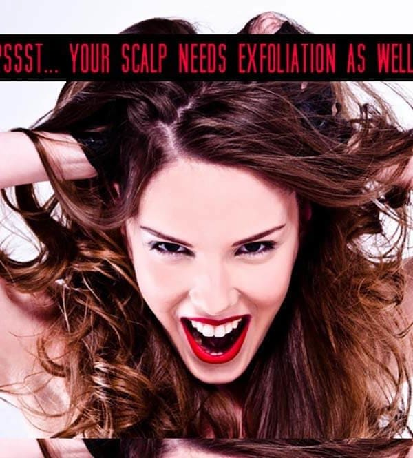 Pssst… your scalp needs exfoliation as well!